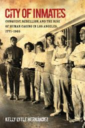 City of Inmates: Conquest, Rebellion, and the Rise of Human Caging in Los Angeles, 1771–1965