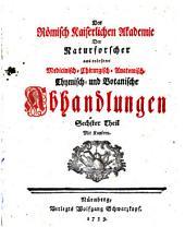 Der Römisch-Kaiserlichen Akademie der Naturforscher auserlesene medizinisch-chirurgisch-anatomisch-chymisch- und botanische Abhandlungen: Band 6