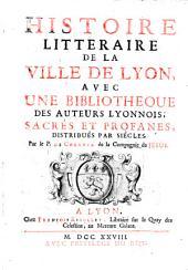 Histoire litteraire de la ville de Lyon, avec une bibliotheque des auteurs Lyonnois, sacres et profanes, distribues par siecles: Volume1