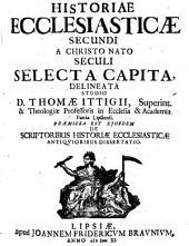 Historiae Ecclesiasticae ... A Christo Nato Seculi Selecta Capita: Praemissa Est Eiusdem De Scriptoribus Historiae Ecclesiasticae Antiquioribus Dissertatio. 2
