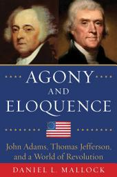 Agony and Eloquence: John Adams, Thomas Jefferson, and a World of Revolution