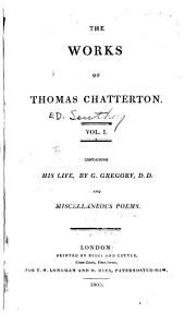 The Works of Thomas Chatterton ...: Life of Chatterton, by G. Gregory. Miscellaneous poems