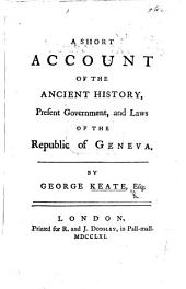 A Short Account of the Ancient History, Present Government, and Laws of the Republic of Geneva