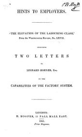 "Hints to Employers: ""The Elevation of the Labouring Class,"" from the Westminster Review, No. LXVII : Including Two Letters to Leonard Horner, Esq., on the Capabilities of the Factory System"