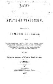 Laws of the State of Wisconsin Relating to Common Schools: With Regulations for Appeals, Libraries &c., Instructions for School Officers, and Forms for Conducting All Necessary Proceedings Under Said Laws