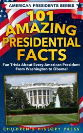101 Amazing Presidential Facts: Fun trivia about every American President from Washington to Obama!