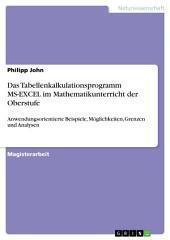 Das Tabellenkalkulationsprogramm MS-EXCEL im Mathematikunterricht der Oberstufe: Anwendungsorientierte Beispiele, Möglichkeiten, Grenzen und Analysen