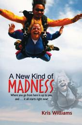 A New Kind of Madness: Where you go from here is up to you, and . . . it all starts right now!