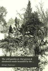 The Wild Garden; Or, Our Groves & Shrubberies Made Beautiful by the Naturalization of Hardy Exotic Plants: With a Chapter on the Garden of British Wild Flowers