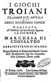 I giochi troiani dramma per musica di Carlo Sigismondo Capece dedicato all'illustriss. ... marchesa di Cogolludo ambasciatrice di Spagna. Rappresentato a Roma ... l'anno 1688