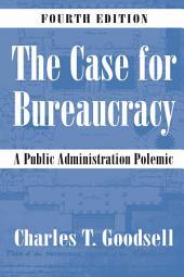 The Case for Bureaucracy: A Public Administration Polemic, Edition 4