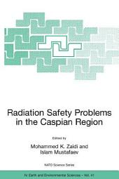 Radiation Safety Problems in the Caspian Region: Proceedings of the NATO Advanced Research Workshop on Radiation Safety Problems in the Caspian Region, Baku, Azerbaijan, 11-14 September 2003