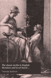 "The Classic Myths in English Literature and in Art Based Originally on Bulfinch's ""Age of Fable"" (1855) Accompanied by an Interpretative and Illustrative Commentary"