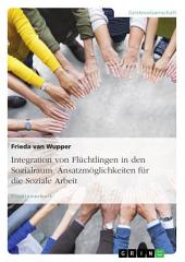 Integration von Flüchtlingen in den Sozialraum. Ansatzmöglichkeiten für die Soziale Arbeit