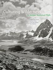 Culturing Wilderness in Jasper National Park: Studies in Two Centuries of Human History in the Upper Athabasca River Watershed