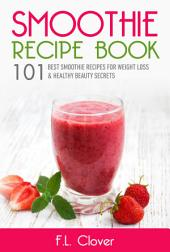 Smoothies Recipes For Weight Loss: 101 Smoothie Recipes For Weight Loss, Healthy and Beauty Secrets