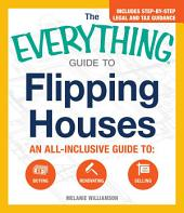 The Everything Guide to Flipping Houses: An All-Inclusive Guide to Buying, Renovating, Selling