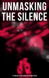 UNMASKING THE SILENCE - 17 Powerful Slave Narratives in One Edition: Memoirs of Frederick Douglass, Underground Railroad, 12 Years a Slave, Incidents in Life of a Slave Girl, Narrative of Sojourner Truth, Running A Thousand Miles for Freedom and many more