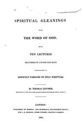 Spiritual Gleanings from the Word of God: Being Ten Lectures Delivered in London and Bath Explanatory of Difficult Passages of Holy Scripture