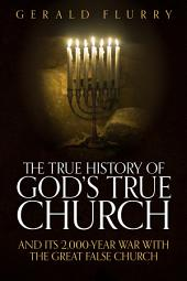 The True History of God's True Church: And Its 2,000-Year War With the Great False Church