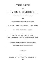 The Life of General Garibaldi: Tr. from His Private Papers; with the History of His Splendid Exploits in Rome, Lombardy, Sicily and Naples, to the Present Time