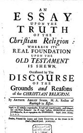 An Essay Upon the Truth of the Christian Religion:: Wherein Its Real Foundation Upon the Old Testament is Shewn. : Occasioned by The Discourse of the Grounds and Reasons of the Christian Religion