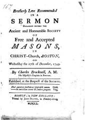 Brotherly Love Recommended: In a Sermon Preached Before the Ancient and Honourable Society of Free and Accepted Masons, in Christ-Church, Boston, on Wednesday the 27th of December, 1749. By Charles Brockwell, A.M. His Majesty's Chaplain in Boston. Published at the Request of the Society. [Two Lines of Latin Quotations].
