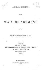 Report of the Military Governor of Cuba on Civil Affairs [Dec. 20, 1899-Dec. 31, 1900]: Volume 1, Part 4