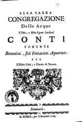 Alla sagra Congregazione delle acque l'eminentissimo, e reverendissimo signor cardinal Conti ponente Bononien., seù Ferrarien. Aquarum. per l'illustrissima città, e ducato di Ferrara. Sommario