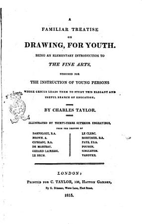 A Familiar Treatise on Drawing  for Youth  Being an Elementary Introduction to the Fine Arts  Designed for the Instruction of Young Persons Whose Genius Leads Them to Study this Elegant and Useful Branch of Education  By Charles Taylor  Illustrated by Thirty three Superior Engravings from the Designs of Bartolozzi  R  A     PDF