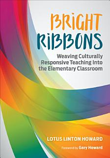 Bright Ribbons  Weaving Culturally Responsive Teaching Into the Elementary Classroom Book