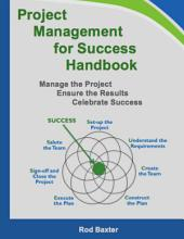 Project Management for Success Handbook: Manage the Project – Ensure the Results – Celebrate Success