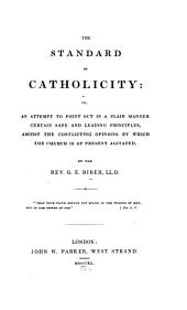 The Standard of Catholicity, Or, An Attempt to Point Out in a Plain Manner Certain Safe and Loading Principles Amidst the Conflicting Opinions by which the Church is at Present Agitated