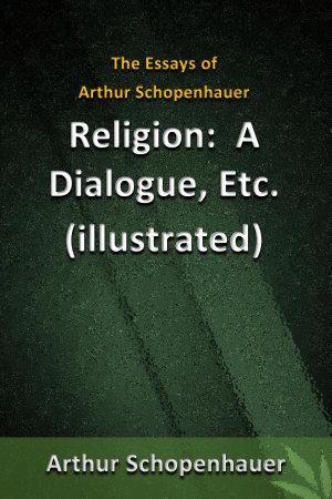 The Essays of Arthur Schopenhauer   Religion  a Dialogue  Etc  illustrated