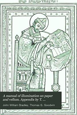 A manual of illumination on paper and vellum  Appendix by T  Goodwin   With  A companion  by J J  Laing PDF