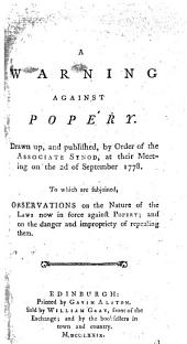 A warning against popery. Drawn up, and published, by order of the Associate Synod at their meeting on the 2d of September 1778. To which are subjoined, observations on the nature of the laws now in force against popery; and on the danger and impropriety of repealing them