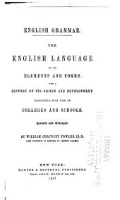 English Grammar: The English Language in Its Elements and Forms. With a History of Its Origin and Development. Designed for Use in Colleges and Schools