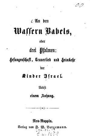 An den Wassern Babels  oder drei Psalmen  Gefangenschaft  Trauerlied und Heimkehr der Kinder Israel PDF