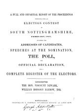 A Full and Impartial Reprot of the Proceedings Connected with an Election Contest in South Nottinghamshire, February, 1851: Including the Addresses of the Candidates, Speeches at the Nomination, the Poll, the Official Declaration, and a Complete Register of the Electors