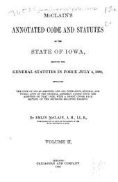 McClain's Annotated Code and Statutes of the State of Iowa: Showing the General Statutes in Force July 4, 1888, Embracing the Code of 1873 as Amended, and All Permanent, General, and Public Acts of the General Assembly Passed Since the Adoption of that Code, with a Digest Under Each Section, of the Decisions Relating Thereto, Volume 2