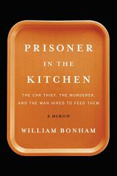 Prisoner in the Kitchen: The Car Thief, the Murderer, and the Man Hired to Feed Them