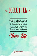 Declutter  The Simple Guide to Tidying and Cleaning Your Home  Room by Room  to Help You Organize Your Life