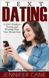Text Dating: A Girl's Guide to Texting and Winning Over Your Dream Guy