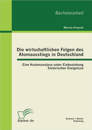 Die wirtschaftlichen Folgen des Atomausstiegs in Deutschland  Eine Kostenanalyse unter Einbeziehung historischer Ereignisse PDF