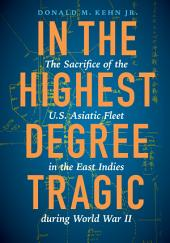 In the Highest Degree Tragic: The Sacrifice of the U. S. Asiatic Fleet in the East Indies During World War II