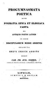 Progymnasmata poetica, sive poemata epica et elegiaca casta, ex antiquis poetis Latinis in usum discipulorum medii ordinis selecta, etc