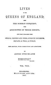 Lives of the Queens of England from the Norman Conquest: With Anecdotes of Their Courts, Now First Published from Official Records and Other Authentic Documents, Provate as Well as Public, Volumes 8-9