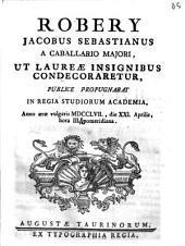 Robery Jacobus Sebastianus a Caballario Majori, ut laureae insignibus condecoraretur, publice propugnabat in Regia Studiorum Academia, anno æræ vulgaris 1757., die 21. Aprilis, hora 3. pomeridiana
