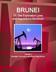 Brunei Oil  Gas Exploration Laws and Regulations Handbook Volume 1 Strategic Information and Basic Regulations PDF