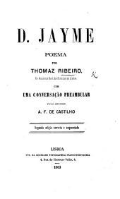 D. Jayme: poema ... Com uma conversação preambular pelo Senhor A. F. de Castilho. Segunda edição, correcta e augmentada